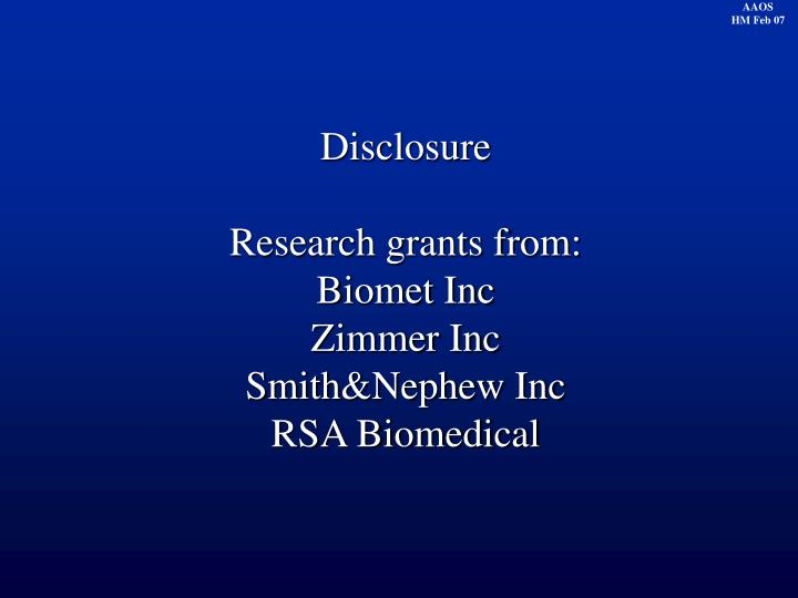 Disclosure research grants from biomet inc zimmer inc smith nephew inc rsa biomedical