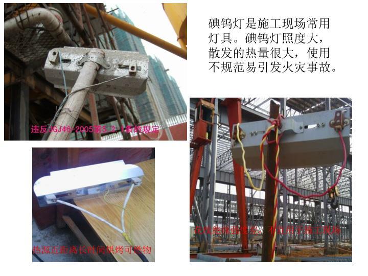 碘钨灯是施工现场常用灯具。碘钨灯照度大,散发的热量很大,使用不规范易引发火灾事故。