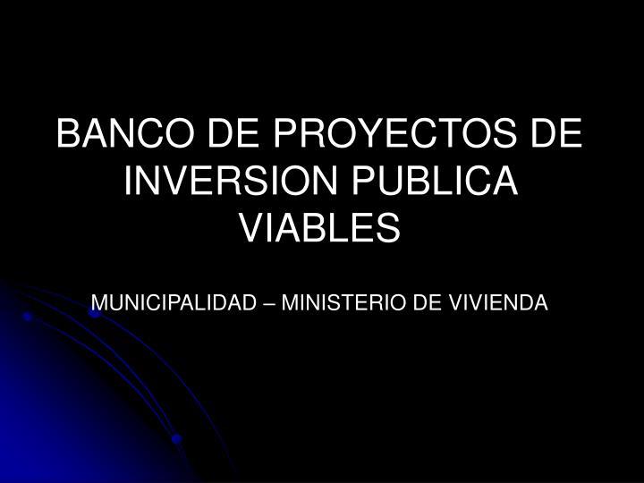BANCO DE PROYECTOS DE INVERSION PUBLICA VIABLES
