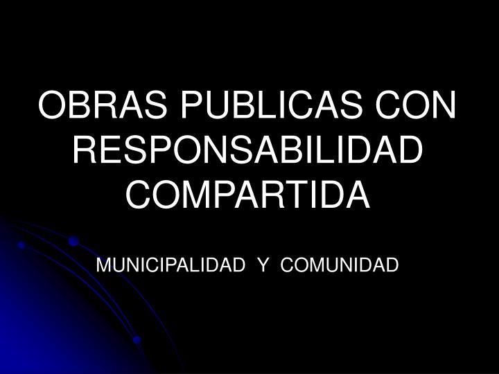 OBRAS PUBLICAS CON RESPONSABILIDAD COMPARTIDA