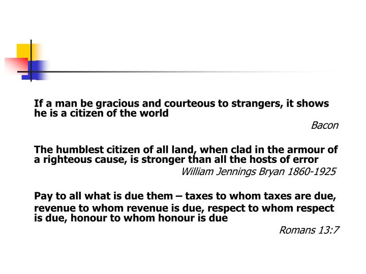 If a man be gracious and courteous to strangers, it shows he is a citizen of the world