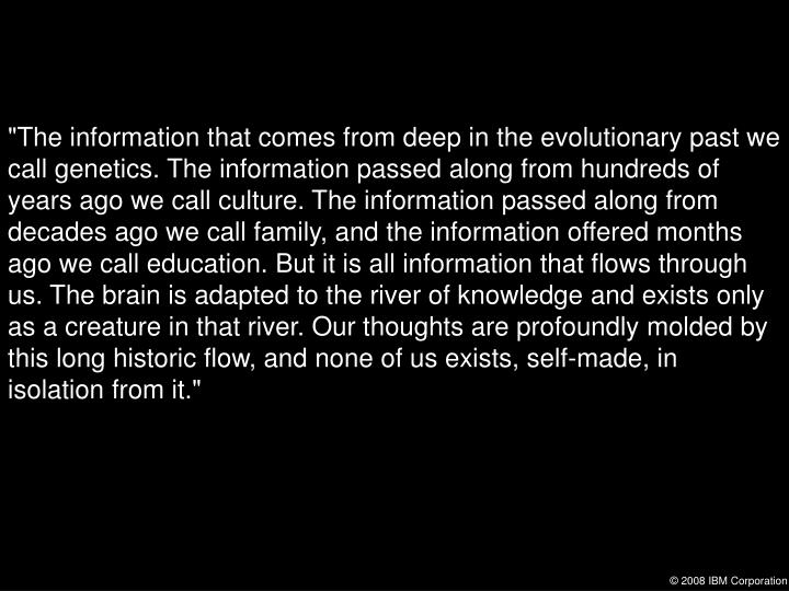 """The information that comes from deep in the evolutionary past we call genetics. The information pas..."