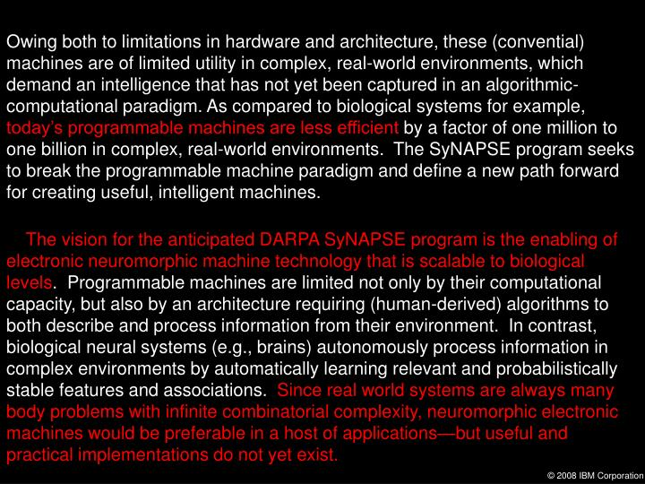 Owing both to limitations in hardware and architecture, these (convential) machines are of limited utility in complex, real-world environments, which demand an intelligence that has not yet been captured in an algorithmic-computational paradigm. As compared to biological systems for example,