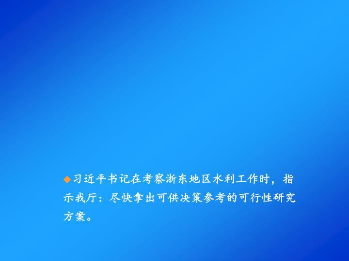 习近平书记在考察浙东地区水利工作时,指示我厅:尽快拿出可供决策参考的可行性研究方案。