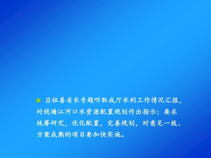 吕祖善省长专题听取我厅水利工作情况汇报,对钱塘江河口水资源配置规划作出指示:要求统筹研究,优化配置,完善规划,对意见一致、方案成熟的项目要加快实施。