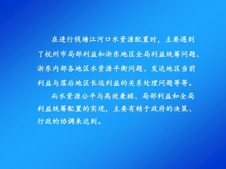 在进行钱塘江河口水资源配置时,主要遇到了杭州市局部利益和浙东地区全局利益统筹问题、浙东内部各地区水资源平衡问题、发达地区当前利益与落后地区长远利益的关系处理问题等等。