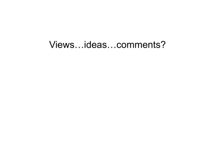 Views…ideas…comments?