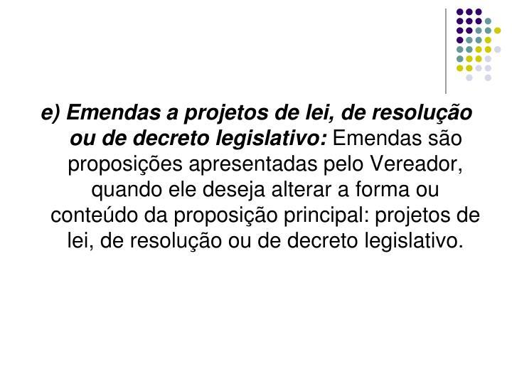 e) Emendas a projetos de lei, de resolução ou de decreto legislativo: