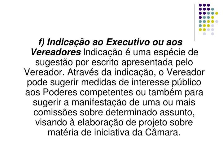 f) Indicação ao Executivo ou aos Vereadores
