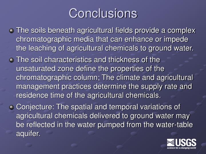 The soils beneath agricultural fields provide a complex chromatographic media that can enhance or impede the leaching of agricultural chemicals to ground water.