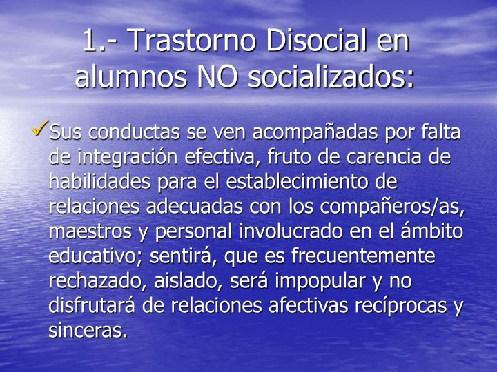 1.- Trastorno Disocial en    alumnos NO socializados: