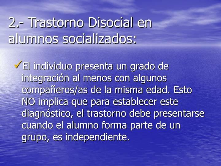 2.- Trastorno Disocial en alumnos socializados: