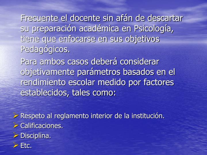 Frecuente el docente sin afán de descartar    su preparación académica en Psicología, tiene que enfocarse en sus objetivos Pedagógicos.