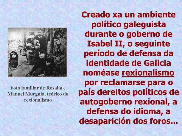 Creado xa un ambiente político galeguista durante o goberno de Isabel II, o seguinte período de defensa da identidade de Galicia noméase