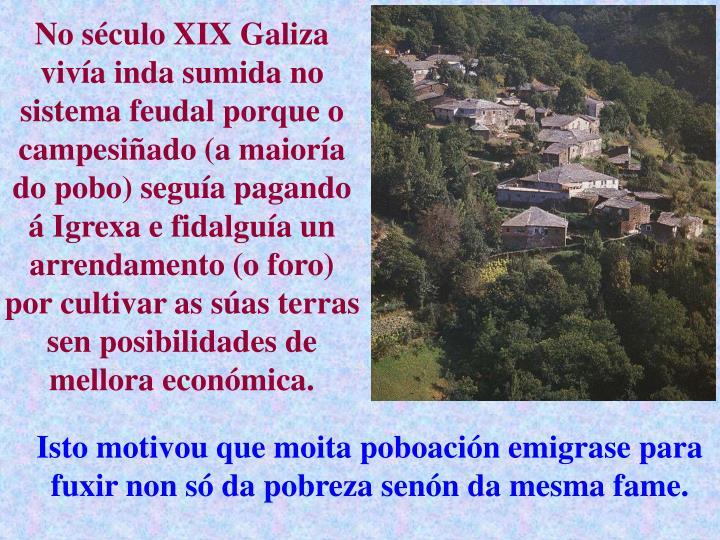 No século XIX Galiza vivía inda sumida no sistema feudal porque o campesiñado (a maioría do pobo) seguía pagando á Igrexa e fidalguía un arrendamento (o foro) por cultivar as súas terras sen posibilidades de mellora económica.