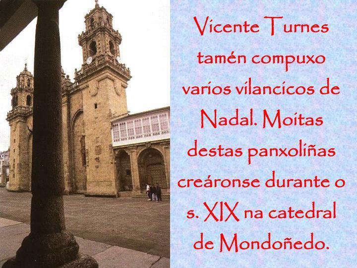 Vicente Turnes tamén compuxo varios vilancicos de Nadal. Moitas destas panxoliñas creáronse durante o s. XIX na catedral de Mondoñedo.