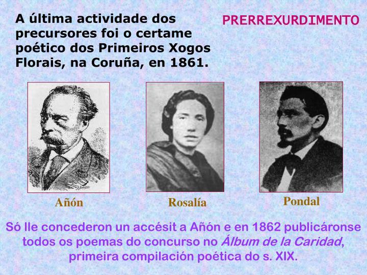 A última actividade dos precursores foi o certame poético dos Primeiros Xogos Florais, na Coruña, en 1861.