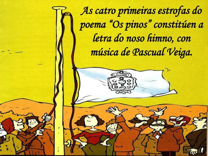 """As catro primeiras estrofas do poema """"Os pinos"""" constitúen a letra do noso himno, con música de Pascual Veiga."""
