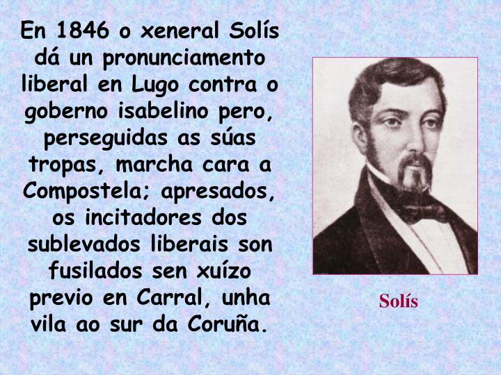 En 1846 o xeneral Solís dá un pronunciamento liberal en Lugo contra o goberno isabelino pero, perseguidas as súas tropas, marcha cara a Compostela; apresados, os incitadores dos sublevados liberais son fusilados sen xuízo previo en Carral, unha vila ao sur da Coruña.