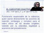 el ejecutor coactivo art 114 del c t y 4 del r p c c