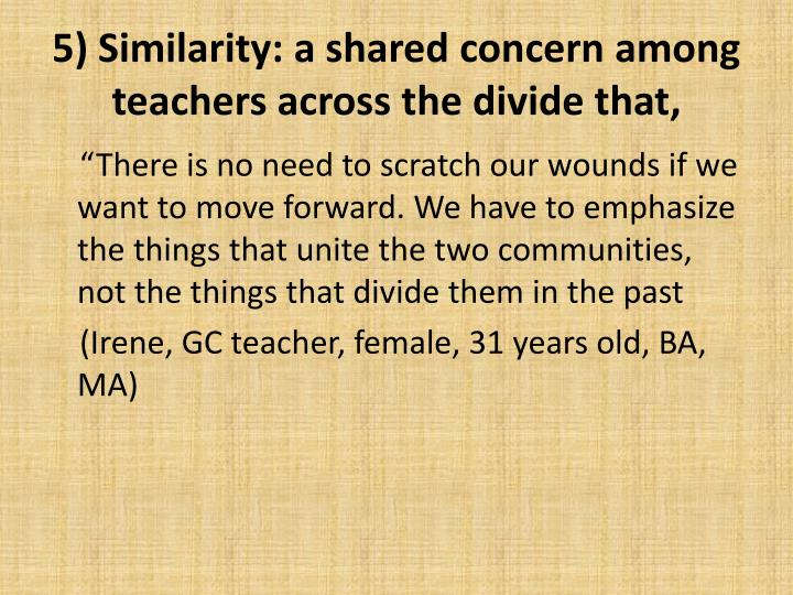 5) Similarity: a shared concern among teachers across the divide that,