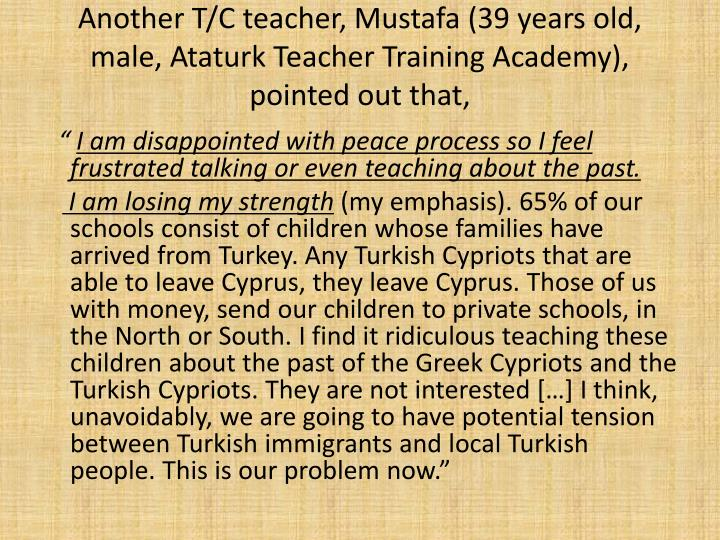 Another T/C teacher, Mustafa (39 years old, male, Ataturk Teacher Training Academy), pointed out that,