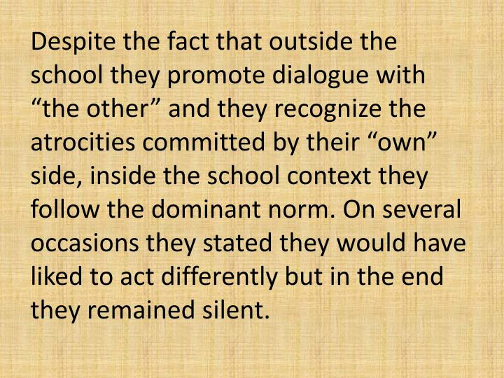 Despite the fact that outside the school they promote dialogue with the other and they recognize the atrocities committed by their own side, inside the school context they follow the dominant norm. On several occasions they stated they would have liked to act differently but in the end they remained silent.