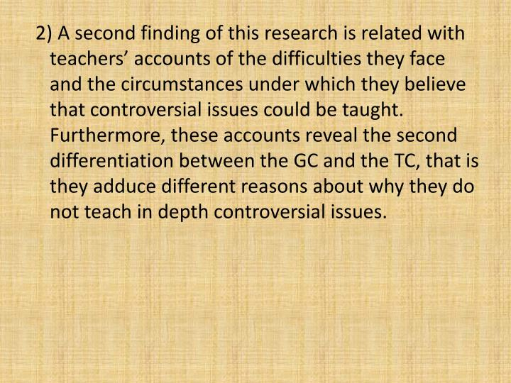 2) A second finding of this research is related with teachers accounts of the difficulties they face and the circumstances under which they believe that controversial issues could be taught.  Furthermore, these accounts reveal the second differentiation between the GC and the TC, that is they adduce different reasons about why they do not teach in depth controversial issues.