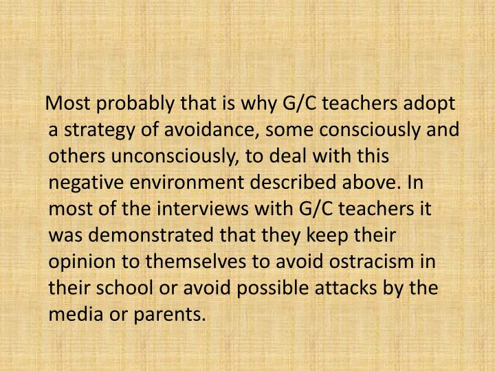 Most probably that is why G/C teachers adopt a strategy of avoidance, some consciously and others unconsciously, to deal with this negative environment described above. In most of the interviews with G/C teachers it was demonstrated that they keep their opinion to themselves to avoid ostracism in their school or avoid possible attacks by the media or parents