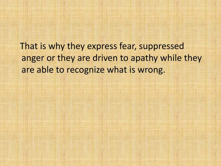 That is why they express fear, suppressed anger or they are driven to apathy while they are able to recognize what is wrong.