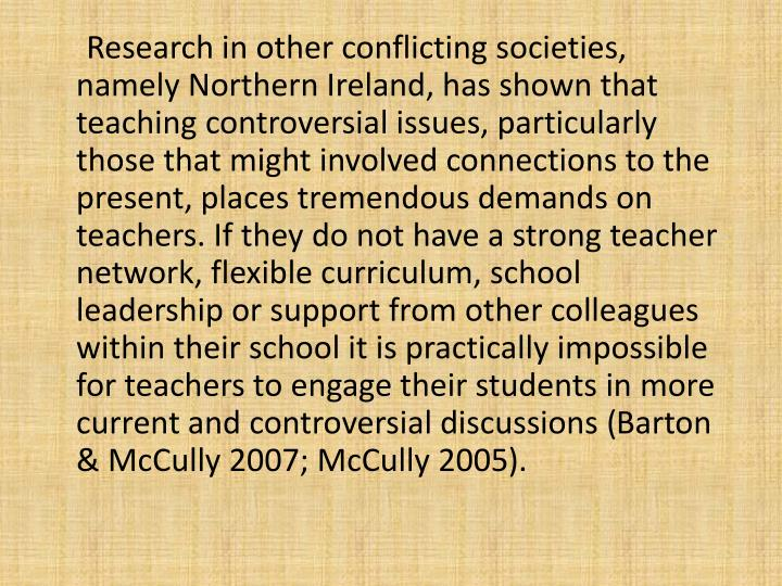 Research in other conflicting societies, namely Northern Ireland, has shown that teaching controversial issues, particularly those that might involved connections to the present, places tremendous demands on teachers. If they do not have a strong teacher network, flexible curriculum, school leadership or support from other colleagues within their school it is practically impossible for teachers to engage their students in more current and controversial discussions (