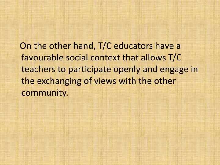 On the other hand, T/C educators have a favourable social context that allows T/C teachers to participate openly and engage in the exchanging of views with the other community.
