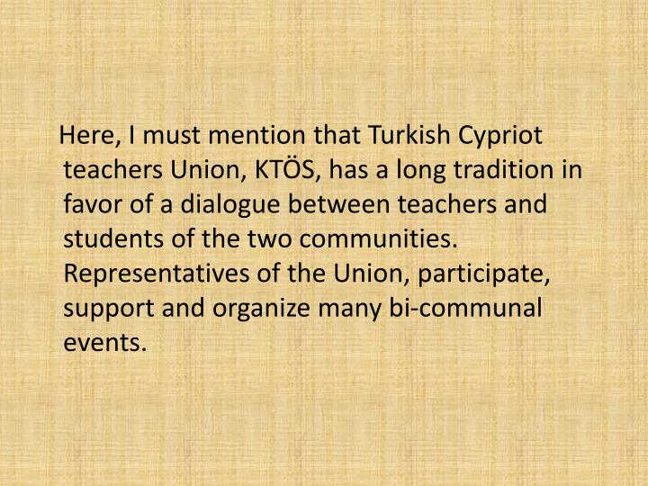 Here, I must mention that Turkish Cypriot teachers Union, KTS, has a long tradition in favor of a dialogue between teachers and students of the two communities. Representatives of the Union, participate, support and organize many bi-communal events.