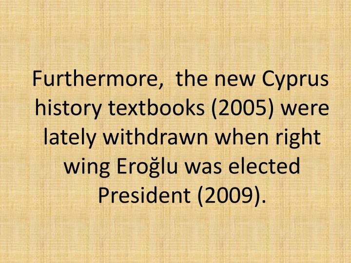 Furthermore,  the new Cyprus history textbooks (2005) were lately withdrawn when right wing Erolu was elected President (2009).