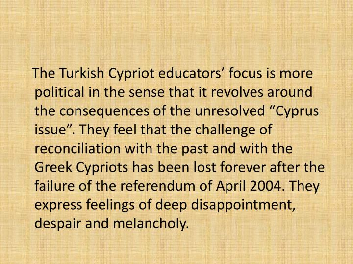 The Turkish Cypriot educators focus is more political in the sense that it revolves around the consequences of the unresolved Cyprus issue