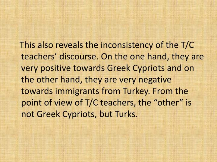 This also reveals the inconsistency of the T/C teachers discourse. On the one hand, they are very positive towards Greek Cypriots and on the other hand, they are very negative towards immigrants from Turkey. From the point of view of T/C teachers, the other is not Greek Cypriots, but Turks.