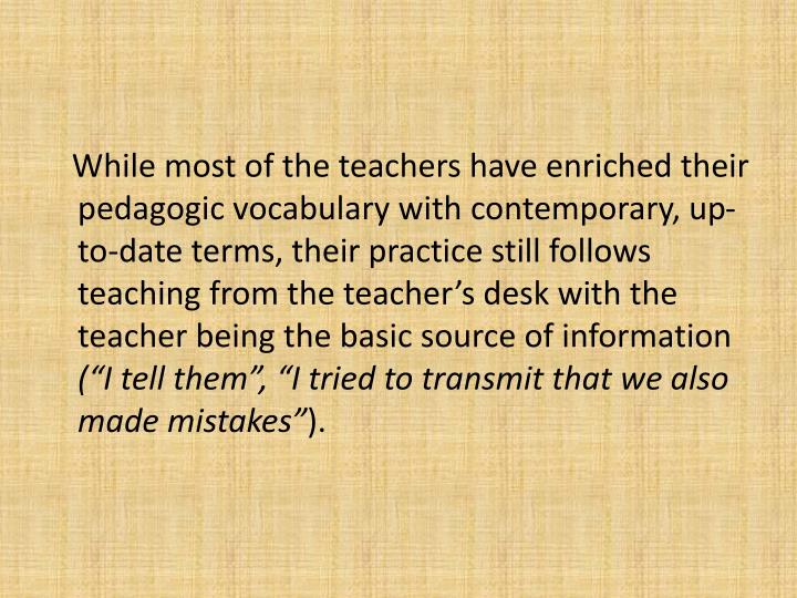 While most of the teachers have enriched their pedagogic vocabulary with contemporary, up-to-date terms, their practice still follows teaching from the teachers desk with the teacher being the basic source of information