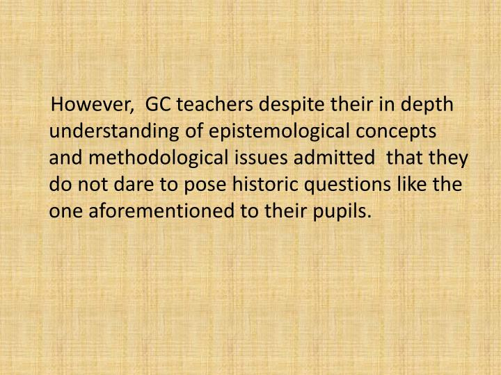 However,  GC teachers despite their in depth understanding of epistemological concepts  and methodological issues admitted  that they do not dare to pose historic questions like the one aforementioned to their pupils.
