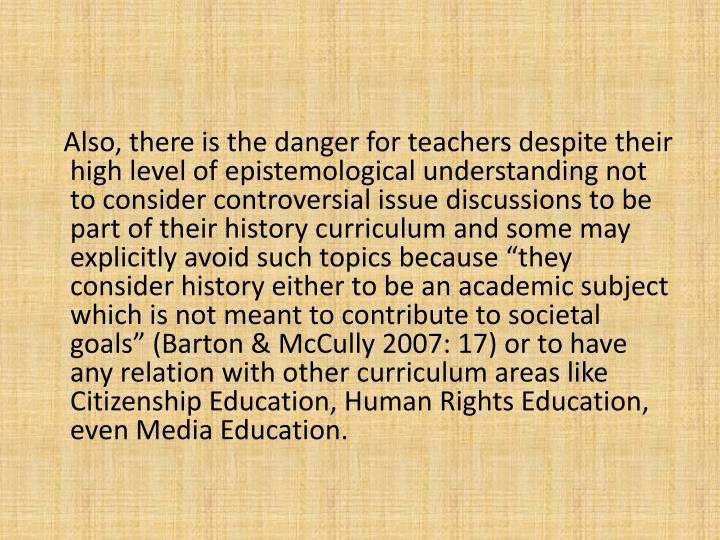 Also, there is the danger for teachers despite their high level of epistemological understanding not to consider controversial issue discussions to be part of their history curriculum and some may explicitly avoid such topics because they consider history either to be an academic subject which is not meant to contribute to societal goals (