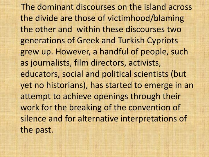 The dominant discourses on the island across the divide are those of victimhood/blaming the other and  within these discourses two generations of Greek and Turkish Cypriots grew up. However, a handful of people