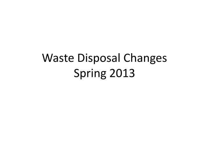 Waste disposal changes spring 2013