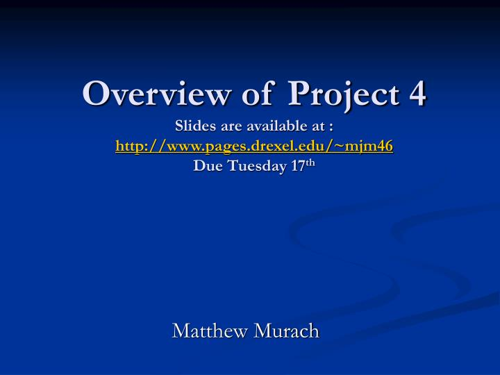 Overview of project 4 slides are available at http www pages drexel edu mjm46 due tuesday 17 th