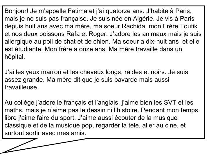 Bonjour! Je m'appelle Fatima et j'ai quatorze ans. J'habite à Paris, mais je ne suis pas française. Je suis née en Algérie. Je vis à Paris depuis huit ans avec ma mère, ma soeur Rachida, mon Frère Toufik et nos deux poissons Rafa et Roger. J'adore les animaux mais je suis allergique au poil de chat et de chien. Ma soeur a dix-huit ans  et elle est étudiante. Mon frère a onze ans. Ma mère travaille dans un hôpital.
