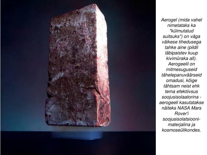 """Aerogel(mida vahel nimetataks ka """"külmutatud suitsuks"""")on väga väikese tihedusega tahke aine (pildil läbipaistev kuup kivimüraka all). Aerogeelil on mitmesuguseid tähelepanuväärseid omadusi, kõige tähtsam neist ehk tema efektiivsus soojusisolaatorina - aerogeeli kasutatakse näiteks NASAMars Rover'i soojusisolatsiooni-materjalina ja kosmoseülikondes."""