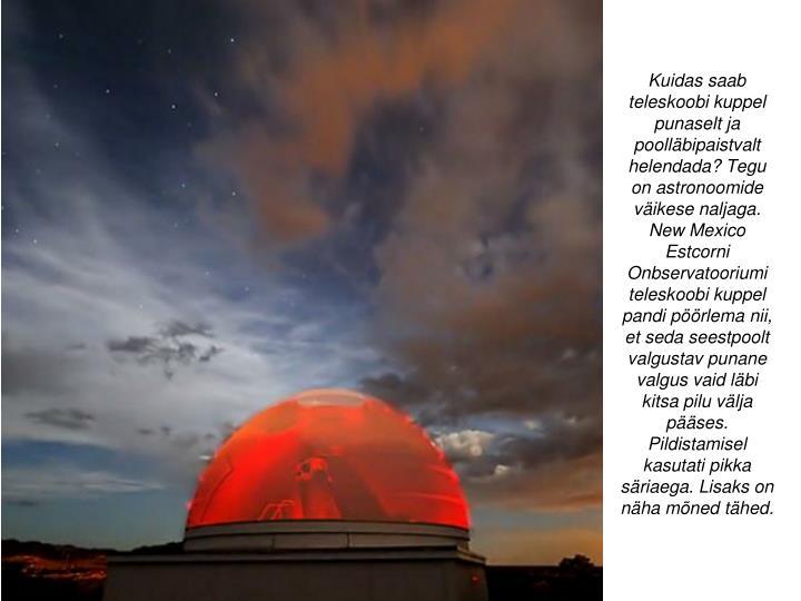 Kuidas saab teleskoobi kuppel punaselt ja poolläbipaistvalt helendada? Tegu on astronoomide väikese naljaga. New Mexico Estcorni Onbservatooriumi teleskoobi kuppel pandi pöörlema nii, et seda seestpoolt valgustav punane valgus vaid läbi kitsa pilu välja pääses. Pildistamisel kasutati pikka säriaega. Lisaks on näha mõned tähed.