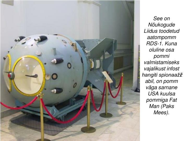 See on Nõukogude Liidus toodetud aatompomm RDS-1. Kuna oluline osa pommi valmistamiseks vajalikust infost hangiti spionaažži abil, on pomm väga sarnane USA kuulsa pommiga Fat Man (Paks Mees).