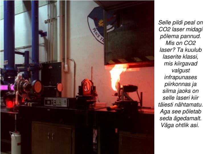 Selle pildi peal on CO2 laser midagi põlema pannud. Mis on CO2 laser? Ta kuulub laserite klassi, mis kiirgavad valgust infrapunases piirkonnas ja silma jaoks on selle laseri kiir täiesti nähtamatu. Aga see põletab seda ägedamalt. Väga ohtlik asi.