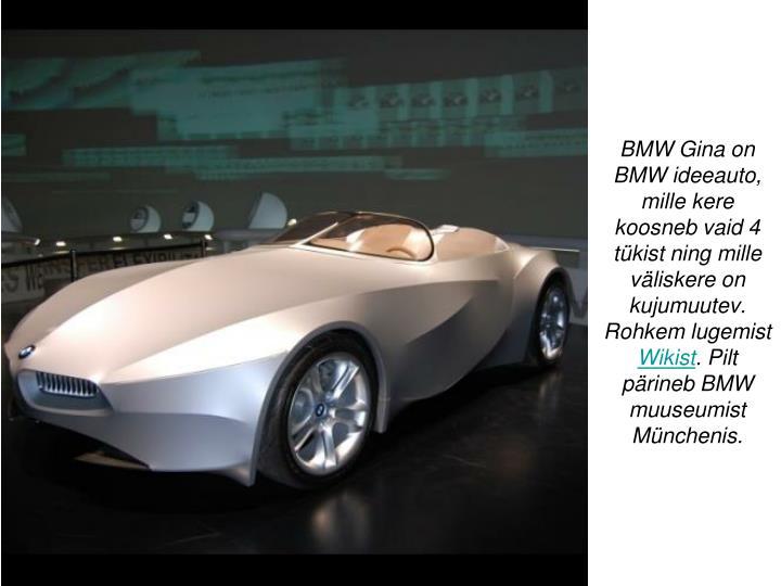 BMW Gina on BMW ideeauto, mille kere koosneb vaid 4 tükist ning mille väliskere on kujumuutev. Rohkem lugemist