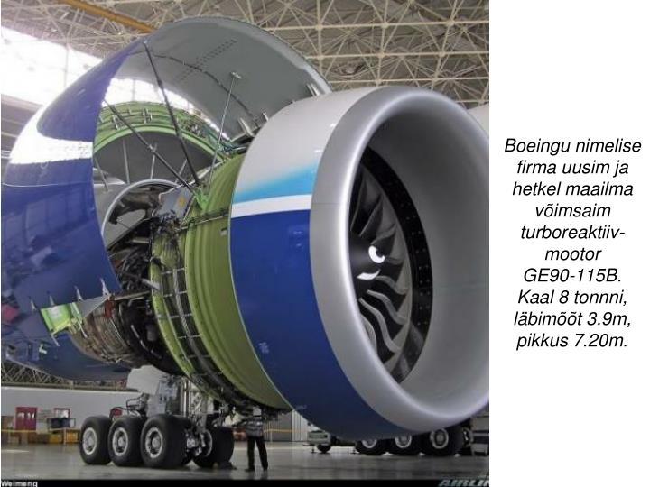 Boeingu nimelise firma uusim ja hetkel maailma võimsaim turboreaktiiv-mootor        GE90-115B.  Kaal 8 tonnni,