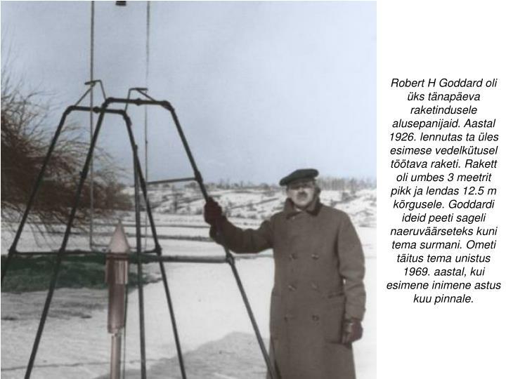 Robert H Goddard oli üks tänapäeva raketindusele alusepanijaid. Aastal 1926. lennutas ta üles esimese vedelkütusel töötava raketi. Rakett oli umbes 3 meetrit pikk ja lendas 12.5 m kõrgusele. Goddardi ideid peeti sageli naeruväärseteks kuni tema surmani. Ometi täitus tema unistus 1969. aastal, kui esimene inimene astus kuu pinnale.